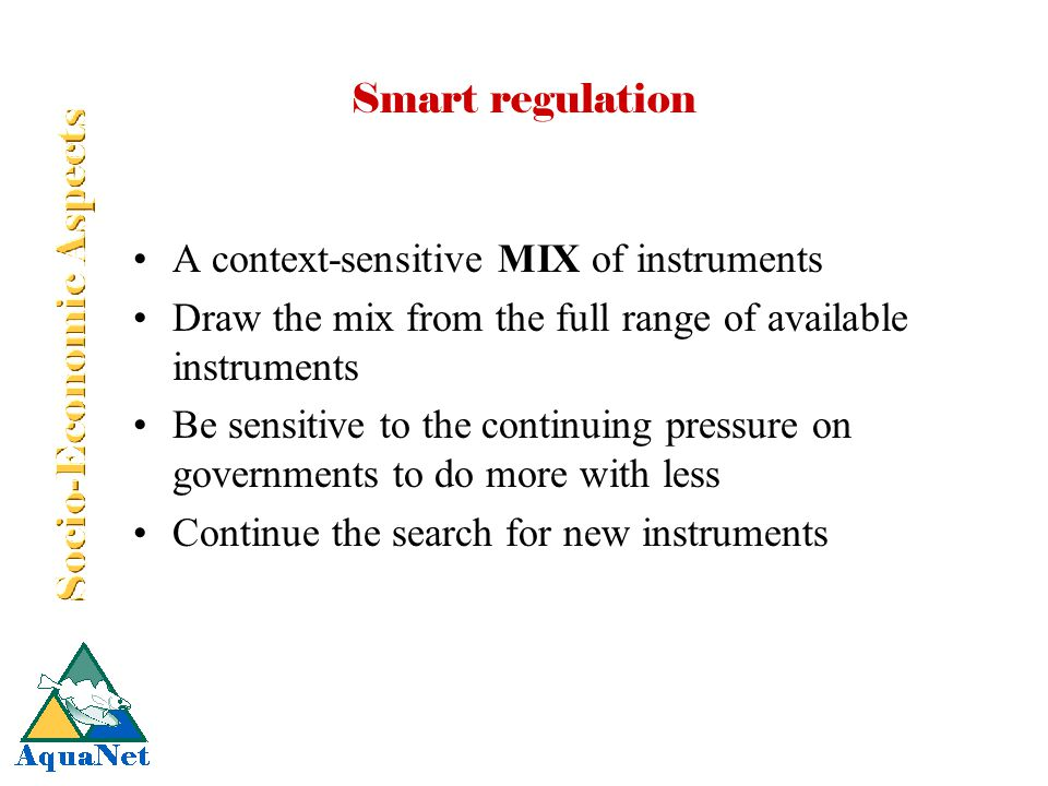 Smart regulation A context-sensitive MIX of instruments Draw the mix from the full range of available instruments Be sensitive to the continuing pressure on governments to do more with less Continue the search for new instruments
