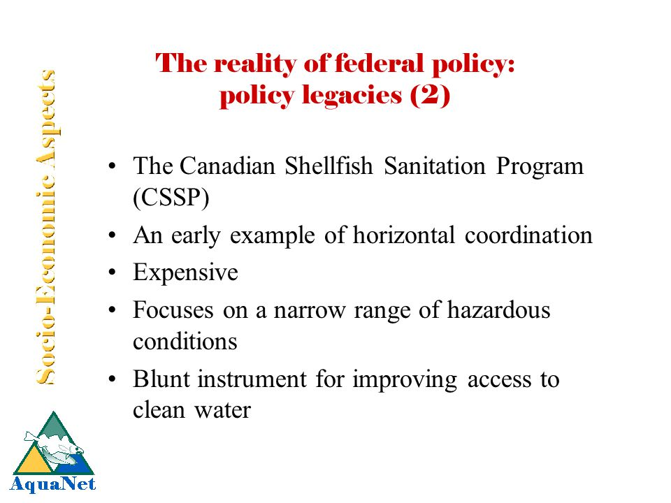 The reality of federal policy: policy legacies (2) The Canadian Shellfish Sanitation Program (CSSP) An early example of horizontal coordination Expensive Focuses on a narrow range of hazardous conditions Blunt instrument for improving access to clean water