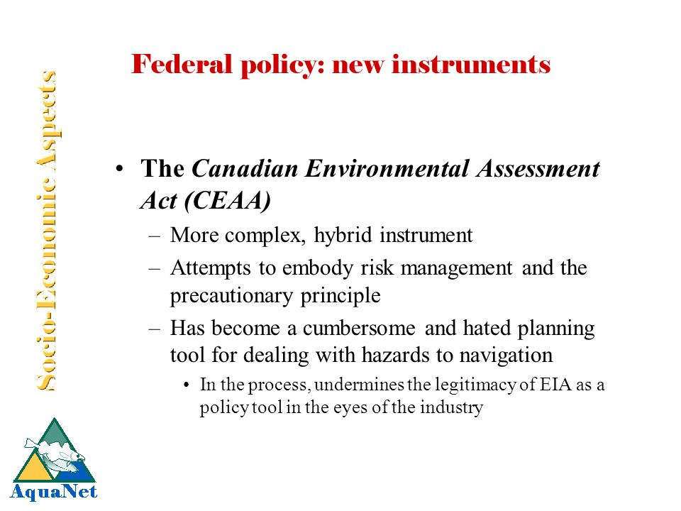 Federal policy: new instruments The Canadian Environmental Assessment Act (CEAA) –More complex, hybrid instrument –Attempts to embody risk management and the precautionary principle –Has become a cumbersome and hated planning tool for dealing with hazards to navigation In the process, undermines the legitimacy of EIA as a policy tool in the eyes of the industry