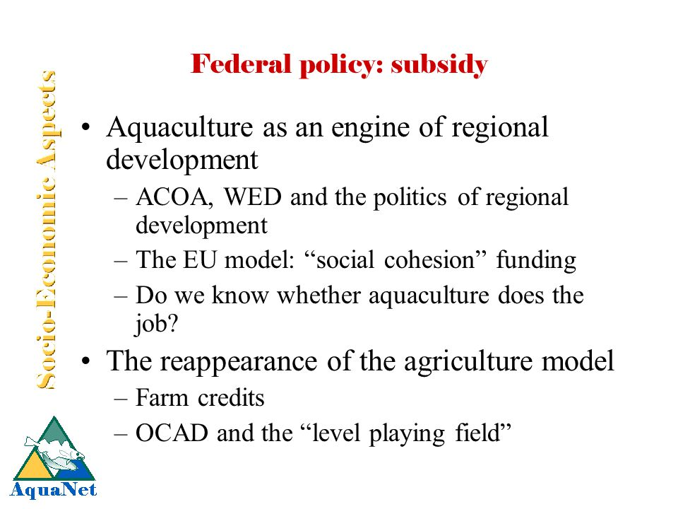 Federal policy: subsidy Aquaculture as an engine of regional development –ACOA, WED and the politics of regional development –The EU model: social cohesion funding –Do we know whether aquaculture does the job.