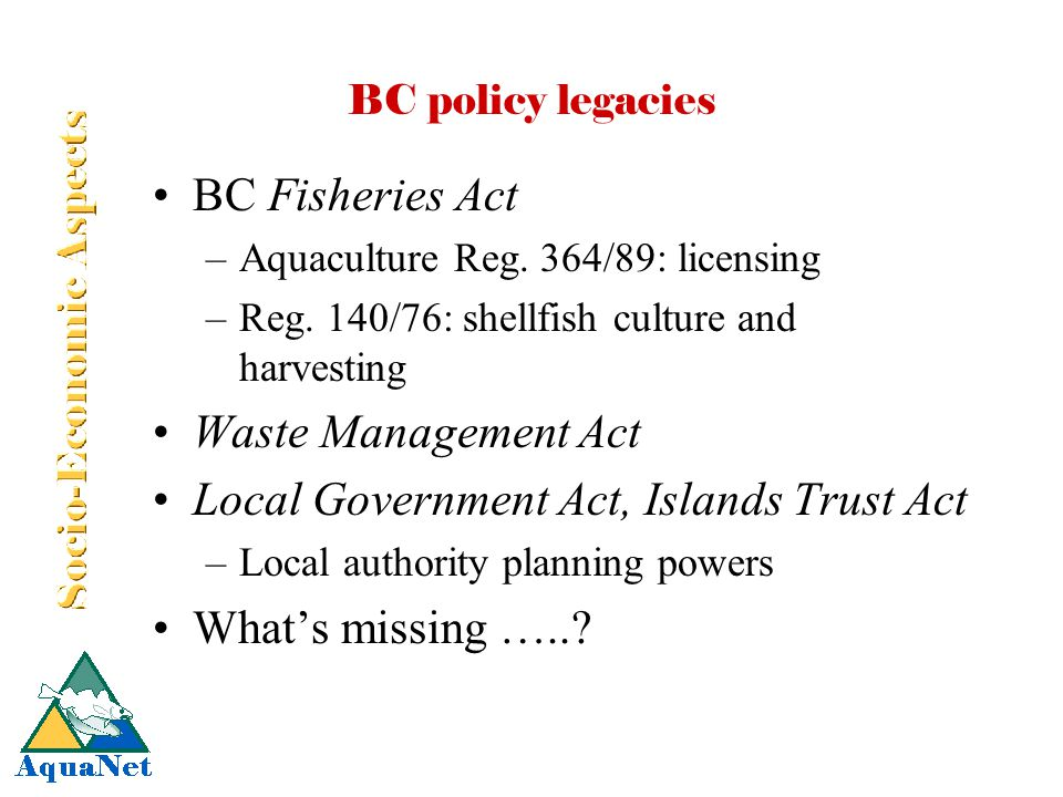 BC policy legacies BC Fisheries Act –Aquaculture Reg. 364/89: licensing –Reg. 140/76: shellfish culture and harvesting Waste Management Act Local Gove