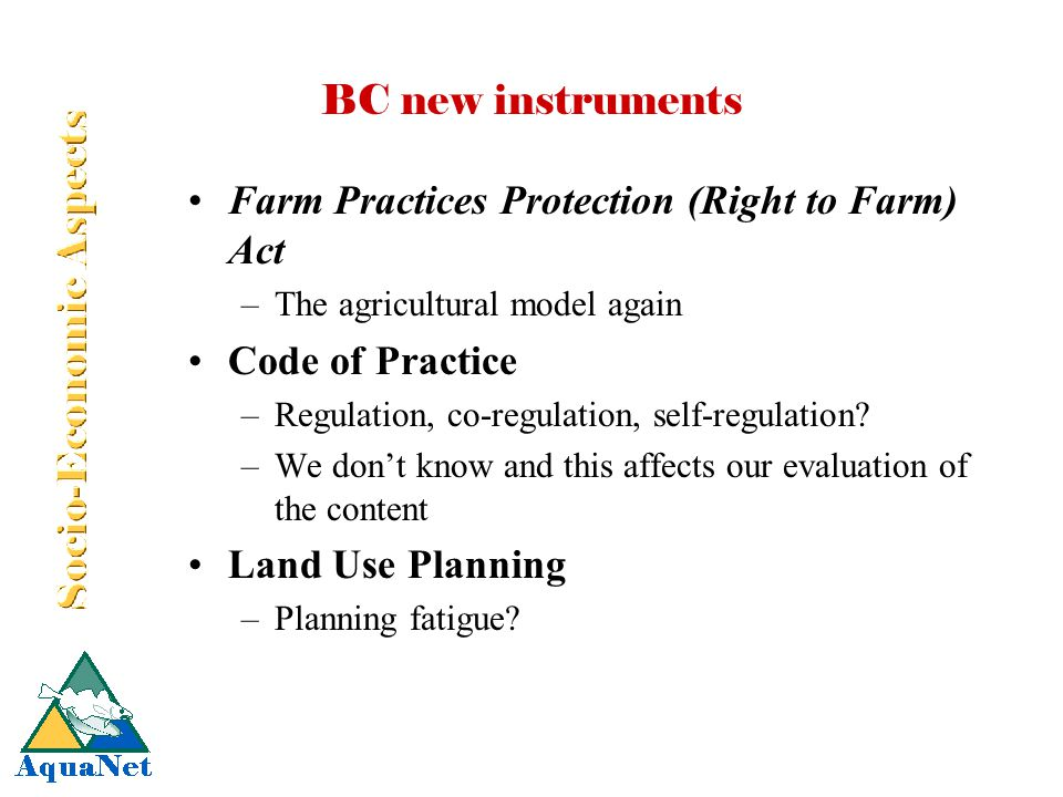 BC new instruments Farm Practices Protection (Right to Farm) Act –The agricultural model again Code of Practice –Regulation, co-regulation, self-regul