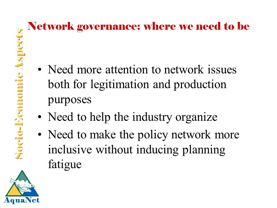 Network governance: where we need to be Need more attention to network issues both for legitimation and production purposes Need to help the industry