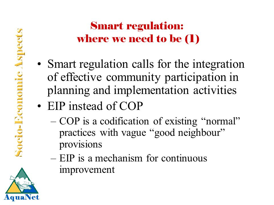 Smart regulation: where we need to be (1) Smart regulation calls for the integration of effective community participation in planning and implementation activities EIP instead of COP –COP is a codification of existing normal practices with vague good neighbour provisions –EIP is a mechanism for continuous improvement