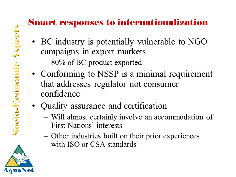 Smart responses to internationalization BC industry is potentially vulnerable to NGO campaigns in export markets –80% of BC product exported Conforming to NSSP is a minimal requirement that addresses regulator not consumer confidence Quality assurance and certification –Will almost certainly involve an accommodation of First Nations' interests –Other industries built on their prior experiences with ISO or CSA standards