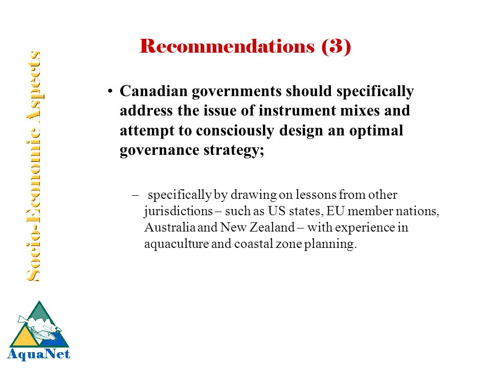 Recommendations (3) Canadian governments should specifically address the issue of instrument mixes and attempt to consciously design an optimal governance strategy; – specifically by drawing on lessons from other jurisdictions – such as US states, EU member nations, Australia and New Zealand – with experience in aquaculture and coastal zone planning.