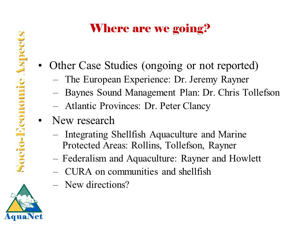 Where are we going? Other Case Studies (ongoing or not reported) – The European Experience: Dr. Jeremy Rayner – Baynes Sound Management Plan: Dr. Chri