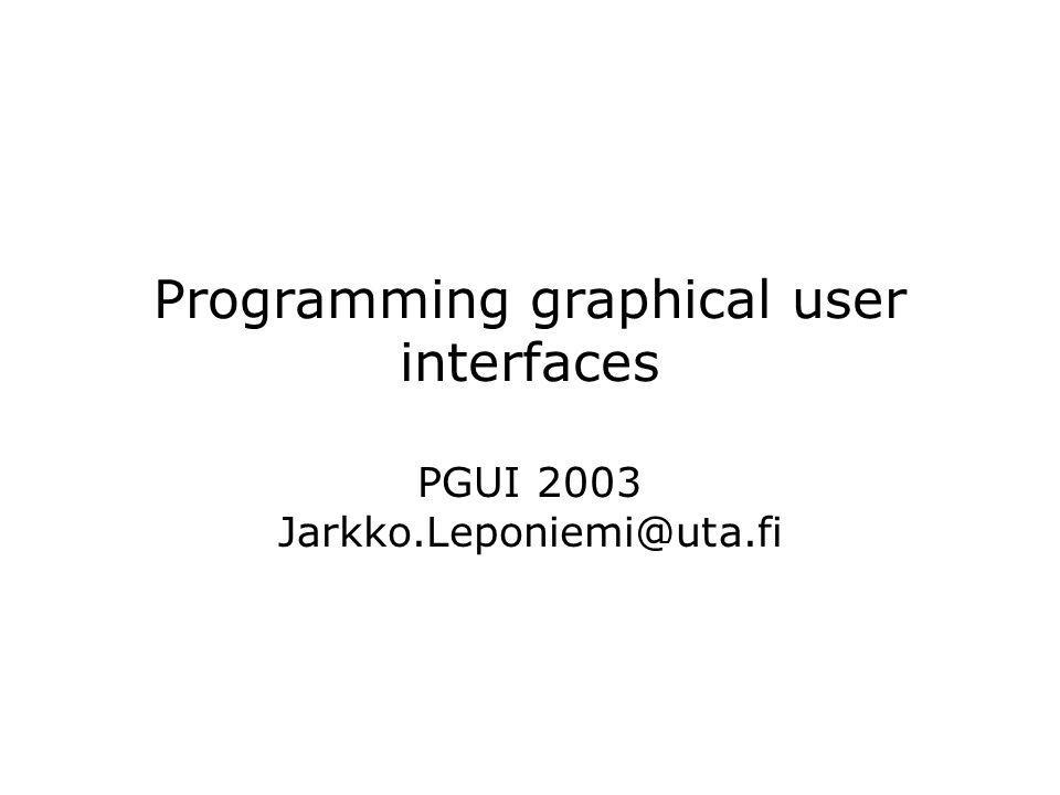 Programming graphical user interfaces PGUI 2003 Jarkko.Leponiemi@uta.fi