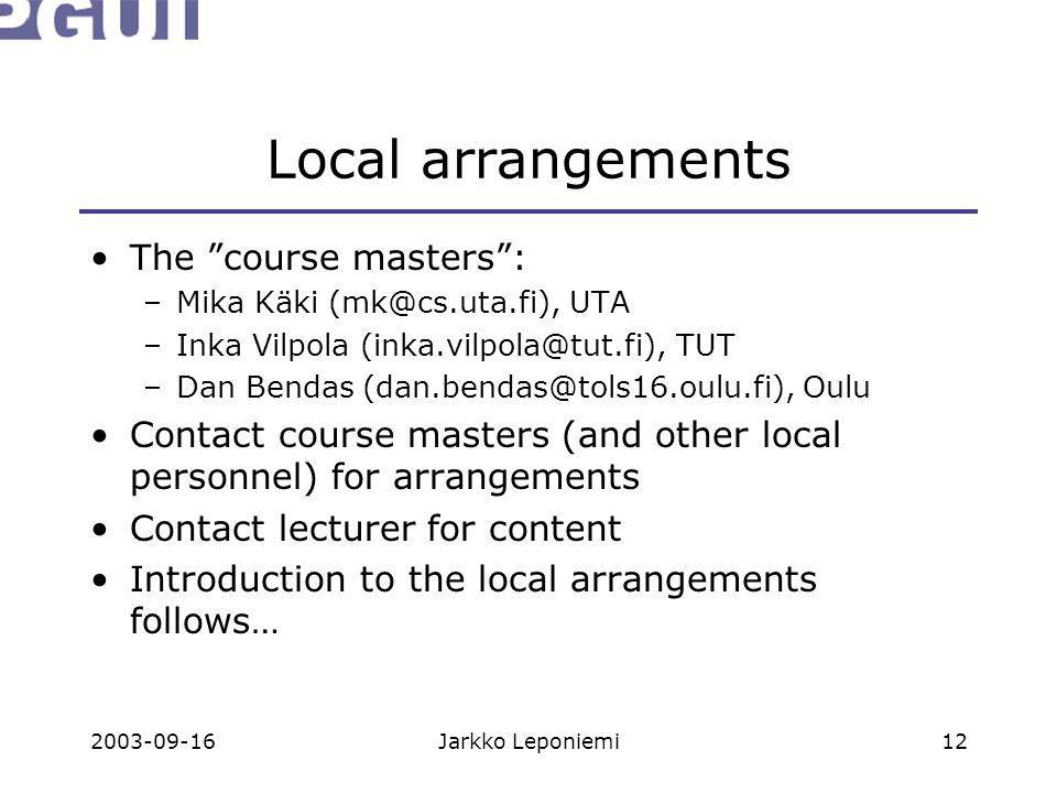 """2003-09-16Jarkko Leponiemi12 Local arrangements The """"course masters"""": –Mika Käki (mk@cs.uta.fi), UTA –Inka Vilpola (inka.vilpola@tut.fi), TUT –Dan Ben"""