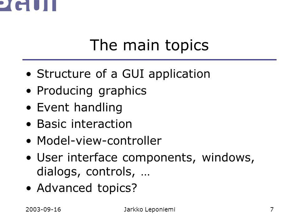 2003-09-16Jarkko Leponiemi7 The main topics Structure of a GUI application Producing graphics Event handling Basic interaction Model-view-controller User interface components, windows, dialogs, controls, … Advanced topics