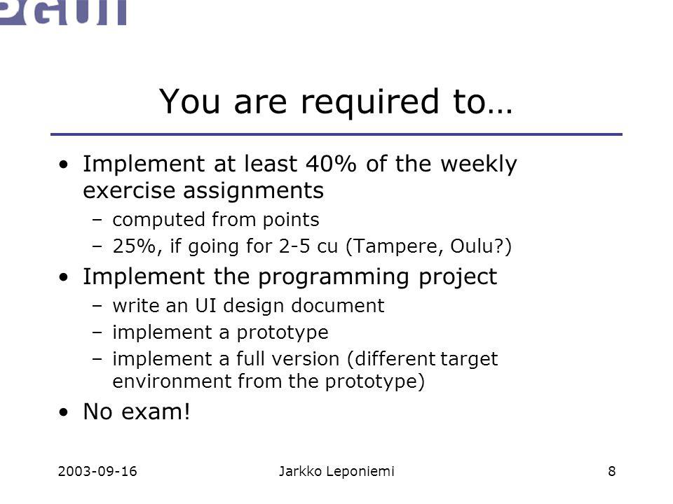 2003-09-16Jarkko Leponiemi8 You are required to… Implement at least 40% of the weekly exercise assignments –computed from points –25%, if going for 2-5 cu (Tampere, Oulu ) Implement the programming project –write an UI design document –implement a prototype –implement a full version (different target environment from the prototype) No exam!