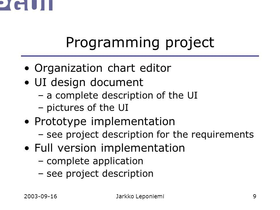 2003-09-16Jarkko Leponiemi9 Programming project Organization chart editor UI design document –a complete description of the UI –pictures of the UI Prototype implementation –see project description for the requirements Full version implementation –complete application –see project description