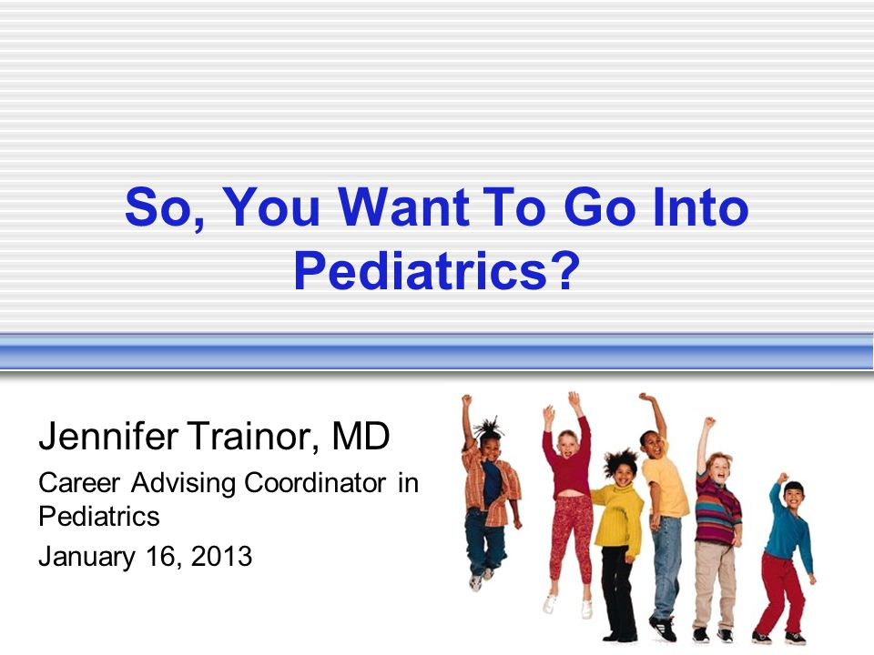So, You Want To Go Into Pediatrics.