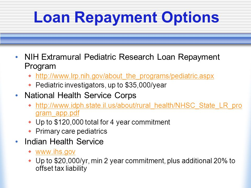 Loan Repayment Options NIH Extramural Pediatric Research Loan Repayment Program  http://www.lrp.nih.gov/about_the_programs/pediatric.aspx http://www.lrp.nih.gov/about_the_programs/pediatric.aspx  Pediatric investigators, up to $35,000/year National Health Service Corps  http://www.idph.state.il.us/about/rural_health/NHSC_State_LR_pro gram_app.pdf http://www.idph.state.il.us/about/rural_health/NHSC_State_LR_pro gram_app.pdf  Up to $120,000 total for 4 year commitment  Primary care pediatrics Indian Health Service  www.ihs.gov www.ihs.gov  Up to $20,000/yr, min 2 year commitment, plus additional 20% to offset tax liability