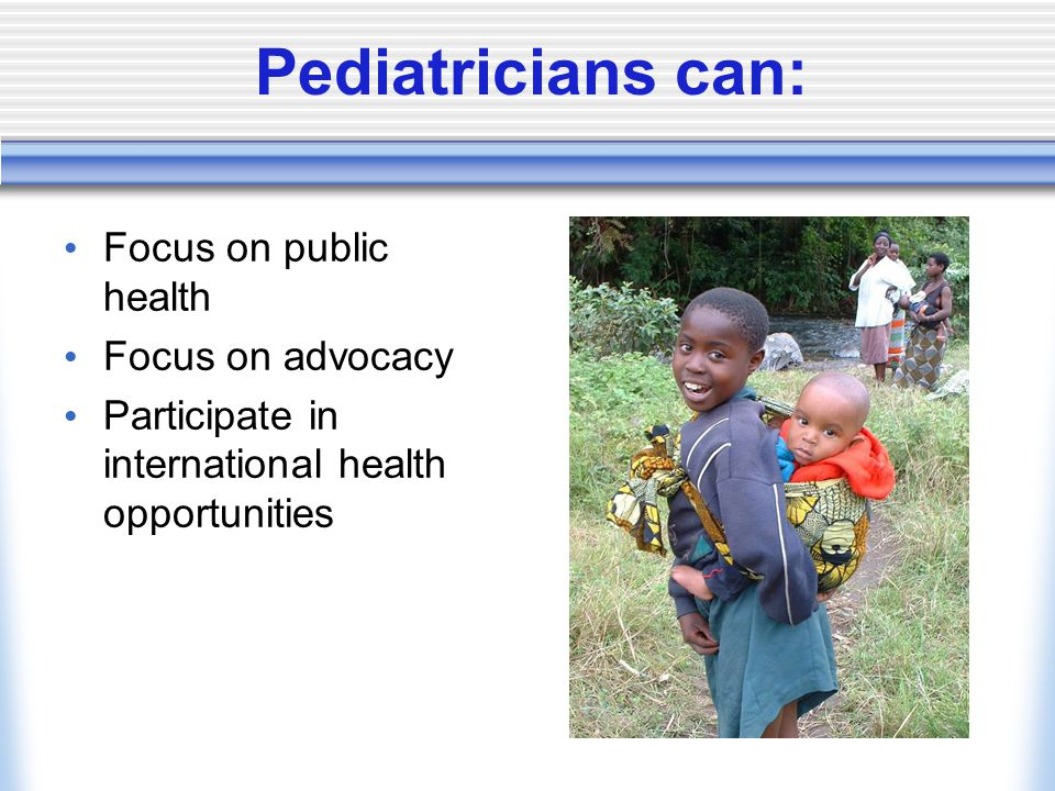 Pediatricians can: Focus on public health Focus on advocacy Participate in international health opportunities