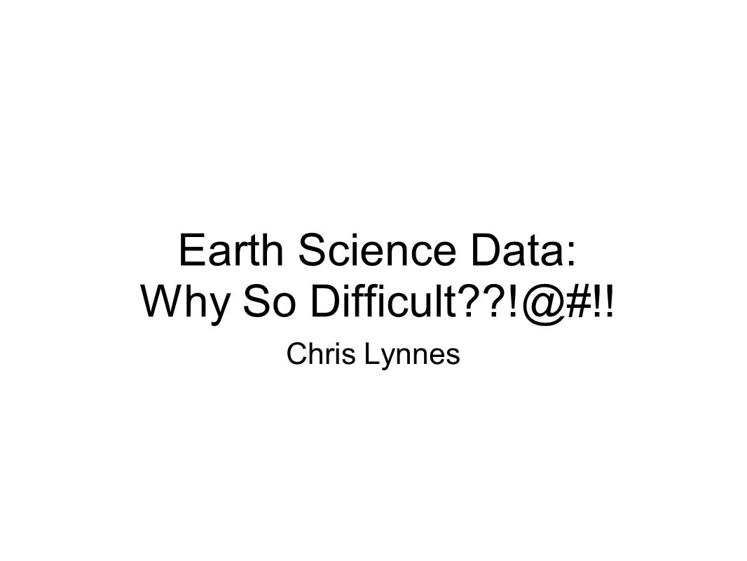 Earth Science Data: Why So Difficult !@#!! Chris Lynnes