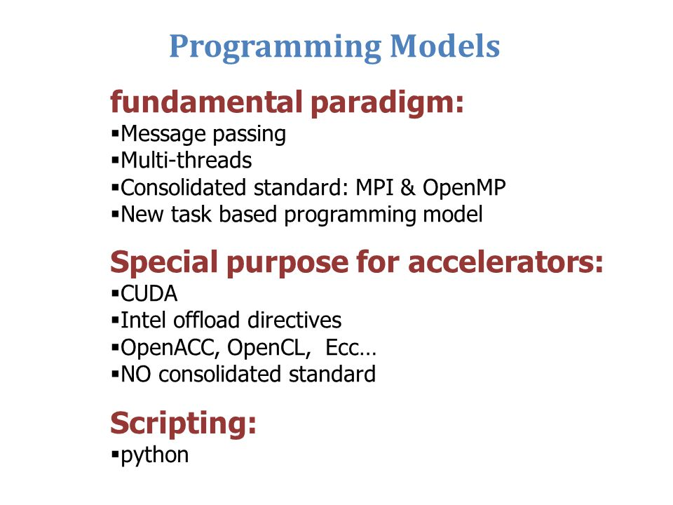Programming Models fundamental paradigm:  Message passing  Multi-threads  Consolidated standard: MPI & OpenMP  New task based programming model Sp