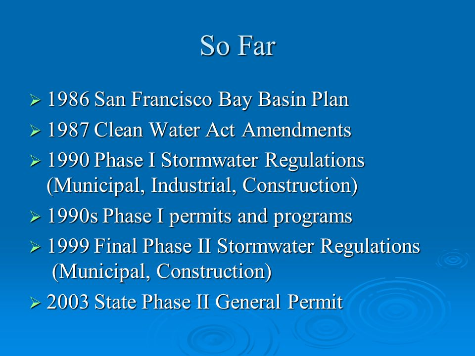 So Far  1986 San Francisco Bay Basin Plan  1987 Clean Water Act Amendments  1990 Phase I Stormwater Regulations (Municipal, Industrial, Construction)  1990s Phase I permits and programs  1999 Final Phase II Stormwater Regulations (Municipal, Construction)  2003 State Phase II General Permit