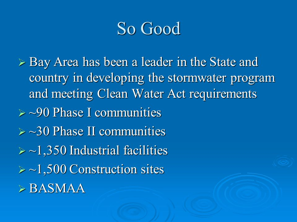 So Good  Bay Area has been a leader in the State and country in developing the stormwater program and meeting Clean Water Act requirements  ~90 Phase I communities  ~30 Phase II communities  ~1,350 Industrial facilities  ~1,500 Construction sites  BASMAA
