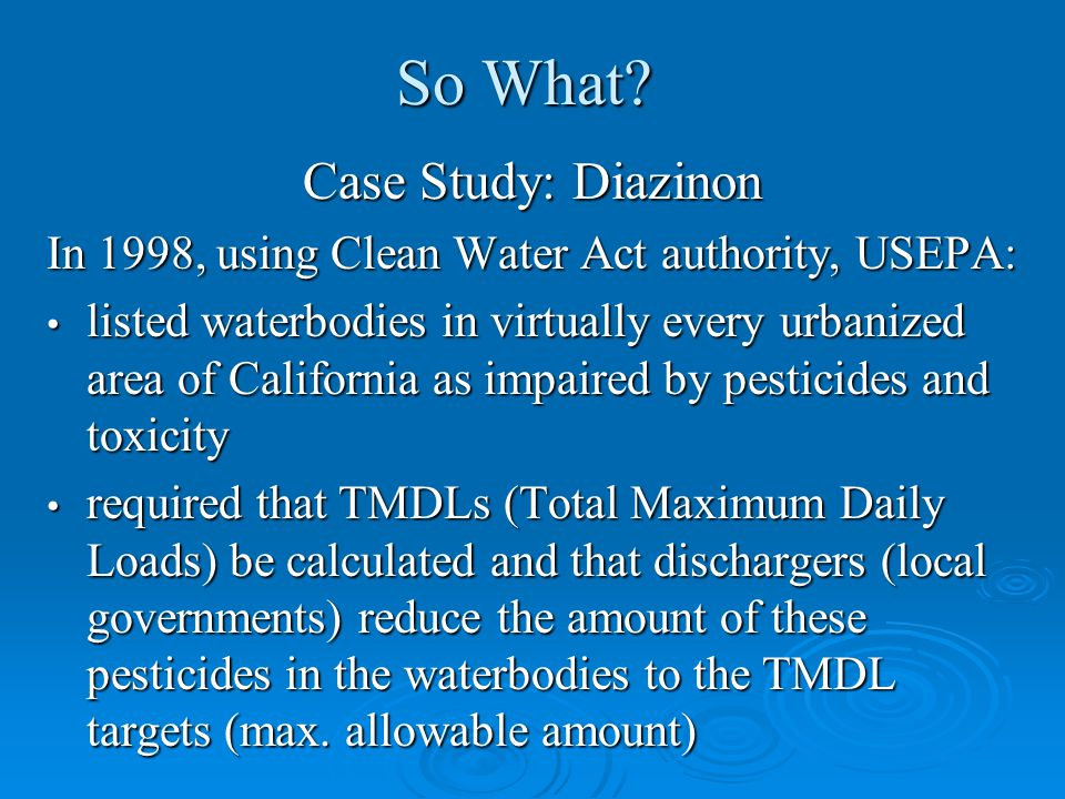 So What? Case Study: Diazinon In 1998, using Clean Water Act authority, USEPA: listed waterbodies in virtually every urbanized area of California as i