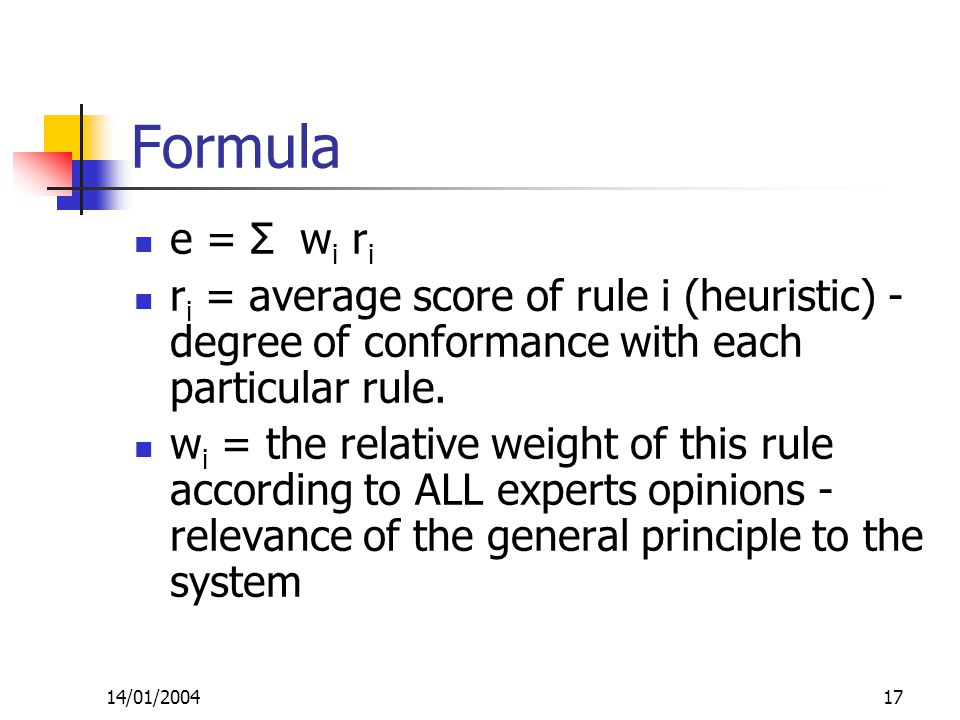 14/01/200417 Formula e = Σ w i r i r i = average score of rule i (heuristic) - degree of conformance with each particular rule.