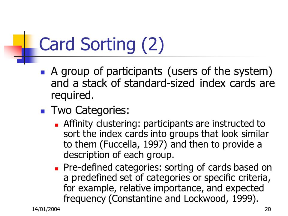14/01/200420 Card Sorting (2) A group of participants (users of the system) and a stack of standard-sized index cards are required.