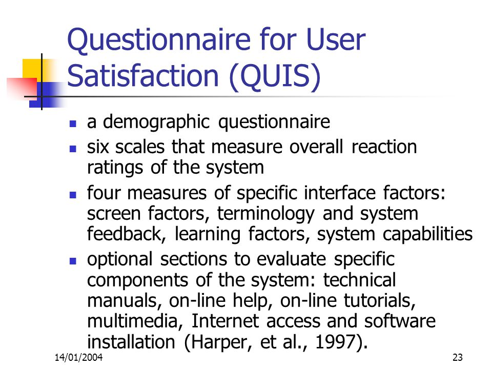 14/01/200423 Questionnaire for User Satisfaction (QUIS) a demographic questionnaire six scales that measure overall reaction ratings of the system four measures of specific interface factors: screen factors, terminology and system feedback, learning factors, system capabilities optional sections to evaluate specific components of the system: technical manuals, on-line help, on-line tutorials, multimedia, Internet access and software installation (Harper, et al., 1997).