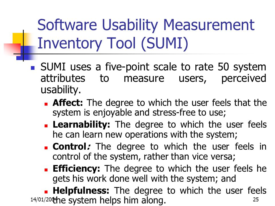 14/01/200425 Software Usability Measurement Inventory Tool (SUMI) SUMI uses a five-point scale to rate 50 system attributes to measure users, perceived usability.