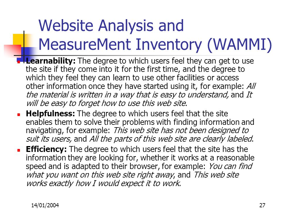 14/01/200427 Website Analysis and MeasureMent Inventory (WAMMI) Learnability: The degree to which users feel they can get to use the site if they come into it for the first time, and the degree to which they feel they can learn to use other facilities or access other information once they have started using it, for example: All the material is written in a way that is easy to understand, and It will be easy to forget how to use this web site.