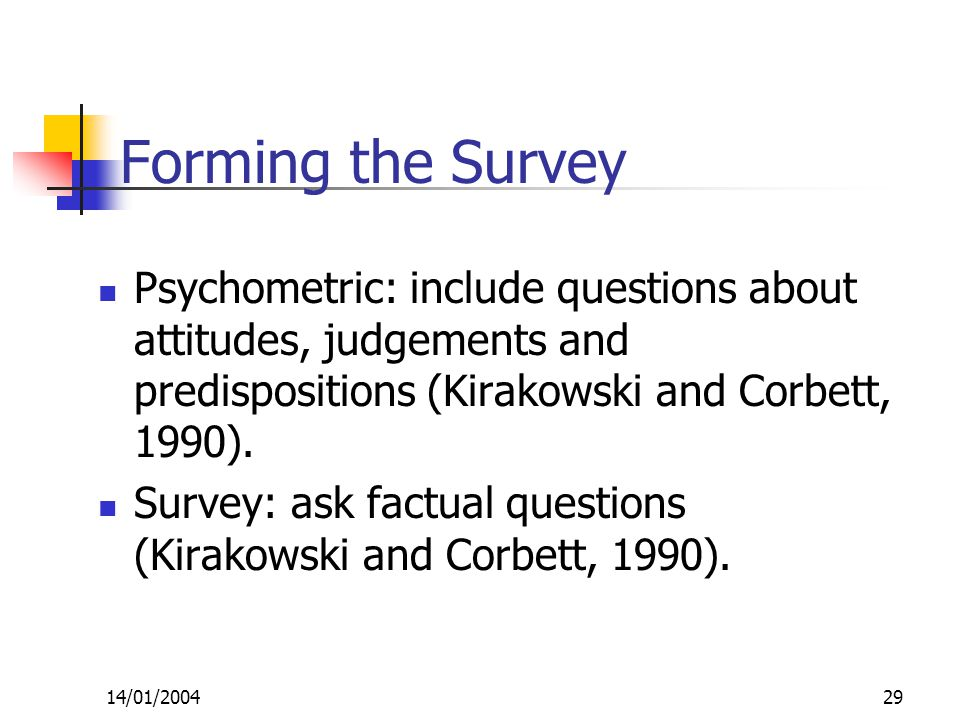 14/01/200429 Forming the Survey Psychometric: include questions about attitudes, judgements and predispositions (Kirakowski and Corbett, 1990).