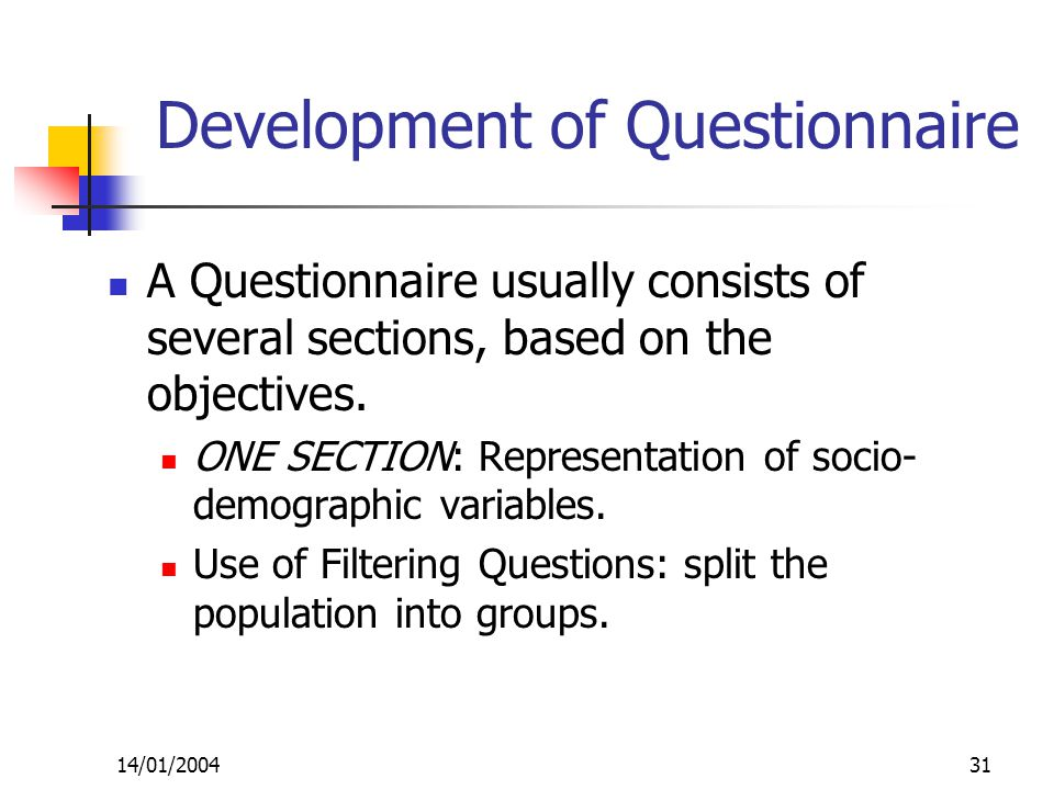 14/01/200431 Development of Questionnaire A Questionnaire usually consists of several sections, based on the objectives.
