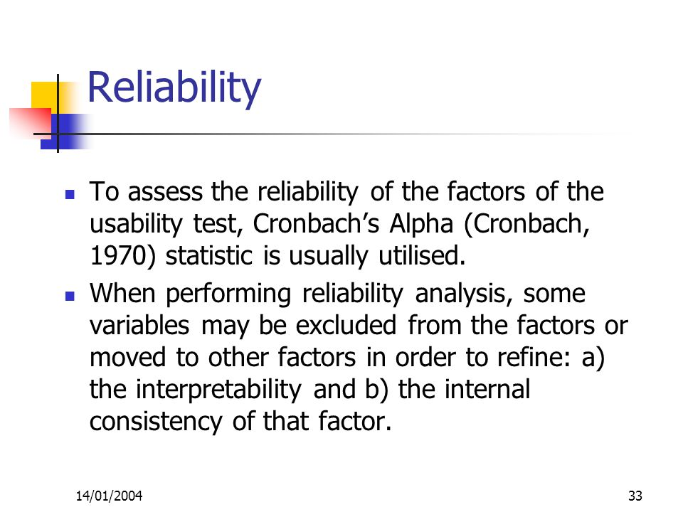 14/01/200433 Reliability To assess the reliability of the factors of the usability test, Cronbach's Alpha (Cronbach, 1970) statistic is usually utilised.