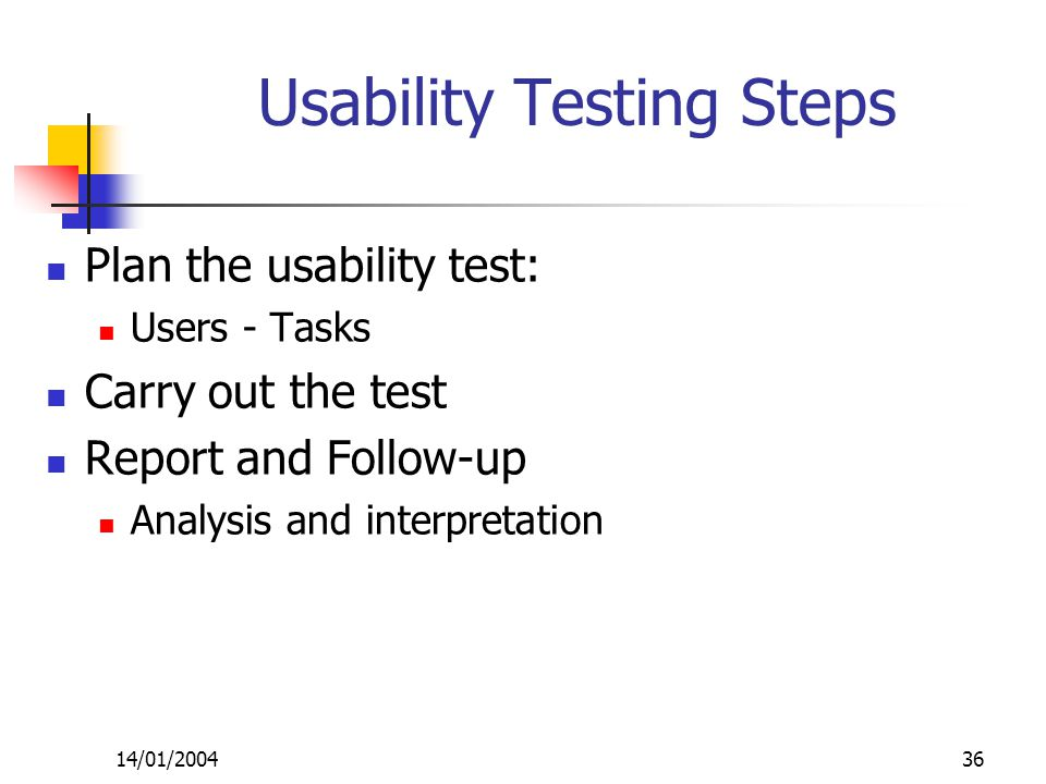 14/01/200436 Usability Testing Steps Plan the usability test: Users - Tasks Carry out the test Report and Follow-up Analysis and interpretation