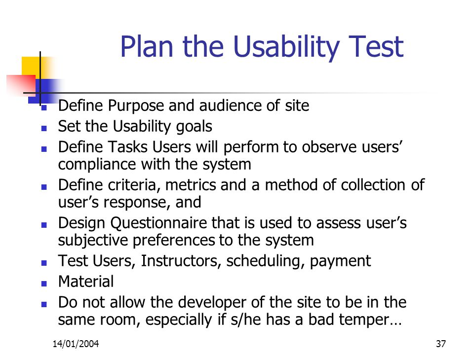 14/01/200437 Plan the Usability Test Define Purpose and audience of site Set the Usability goals Define Tasks Users will perform to observe users' compliance with the system Define criteria, metrics and a method of collection of user's response, and Design Questionnaire that is used to assess user's subjective preferences to the system Test Users, Instructors, scheduling, payment Material Do not allow the developer of the site to be in the same room, especially if s/he has a bad temper…