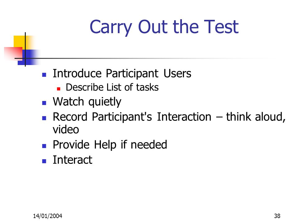 14/01/200438 Carry Out the Test Introduce Participant Users Describe List of tasks Watch quietly Record Participant s Interaction – think aloud, video Provide Help if needed Interact