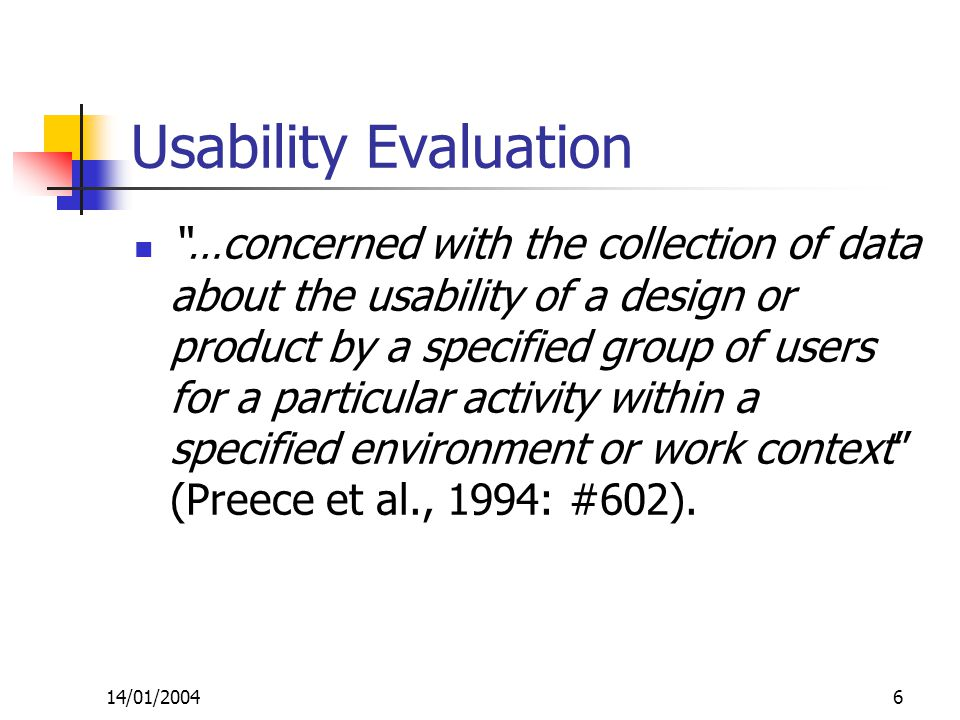14/01/20046 Usability Evaluation …concerned with the collection of data about the usability of a design or product by a specified group of users for a particular activity within a specified environment or work context (Preece et al., 1994: #602).