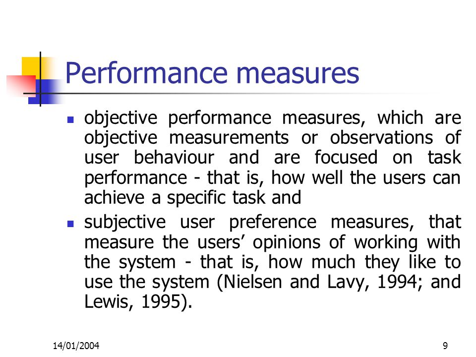 14/01/20049 Performance measures objective performance measures, which are objective measurements or observations of user behaviour and are focused on task performance - that is, how well the users can achieve a specific task and subjective user preference measures, that measure the users' opinions of working with the system - that is, how much they like to use the system (Nielsen and Lavy, 1994; and Lewis, 1995).