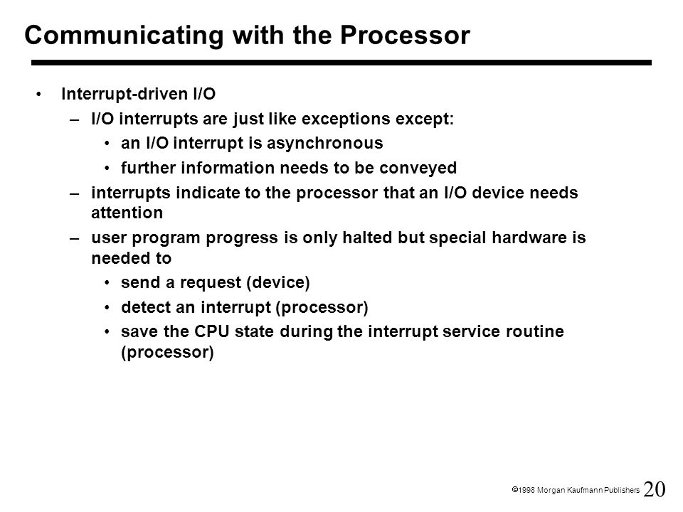 20  1998 Morgan Kaufmann Publishers Communicating with the Processor Interrupt-driven I/O –I/O interrupts are just like exceptions except: an I/O interrupt is asynchronous further information needs to be conveyed –interrupts indicate to the processor that an I/O device needs attention –user program progress is only halted but special hardware is needed to send a request (device) detect an interrupt (processor) save the CPU state during the interrupt service routine (processor)