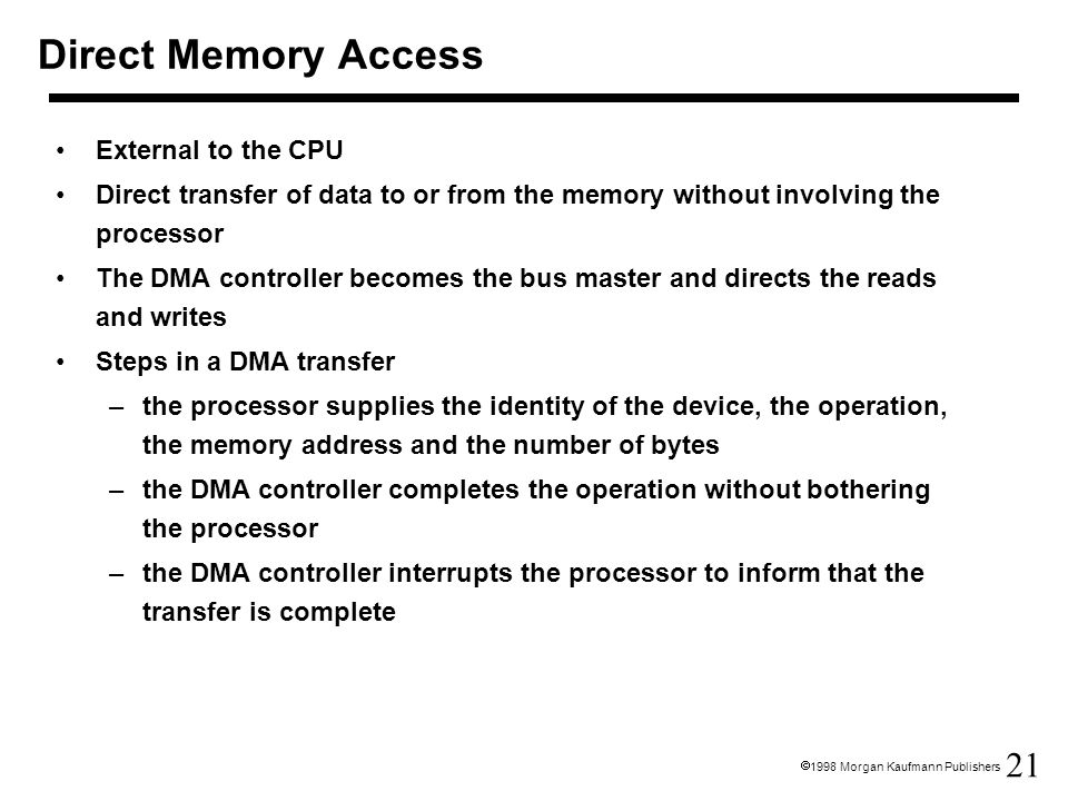 21  1998 Morgan Kaufmann Publishers Direct Memory Access External to the CPU Direct transfer of data to or from the memory without involving the processor The DMA controller becomes the bus master and directs the reads and writes Steps in a DMA transfer –the processor supplies the identity of the device, the operation, the memory address and the number of bytes –the DMA controller completes the operation without bothering the processor –the DMA controller interrupts the processor to inform that the transfer is complete