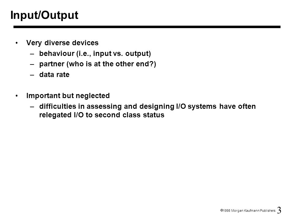 3  1998 Morgan Kaufmann Publishers Input/Output Very diverse devices –behaviour (i.e., input vs.