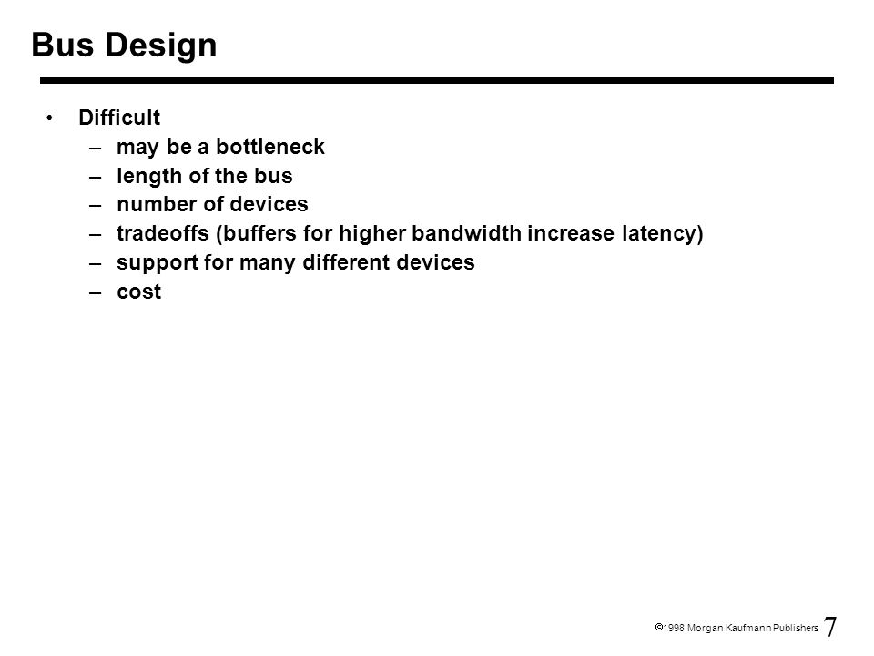 7  1998 Morgan Kaufmann Publishers Bus Design Difficult –may be a bottleneck –length of the bus –number of devices –tradeoffs (buffers for higher bandwidth increase latency) –support for many different devices –cost