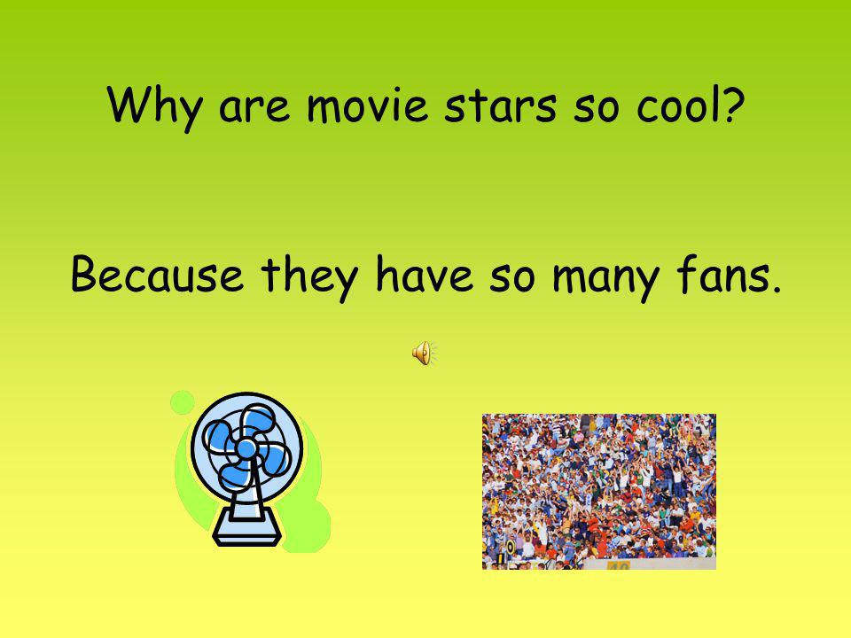 Why are movie stars so cool? Because they have so many fans.