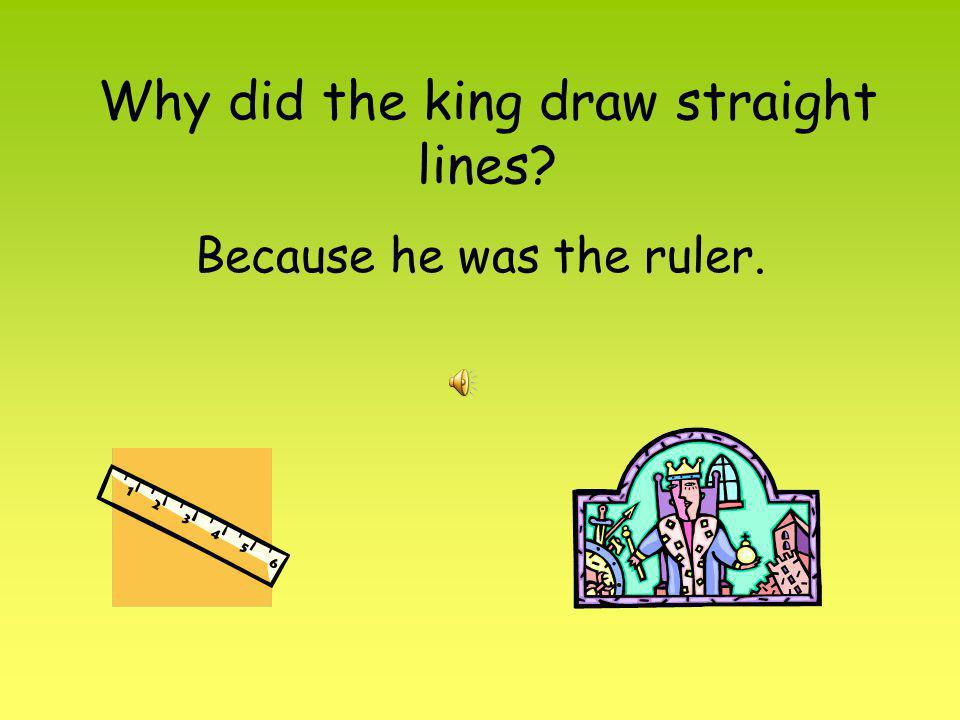 Why did the king draw straight lines? Because he was the ruler.