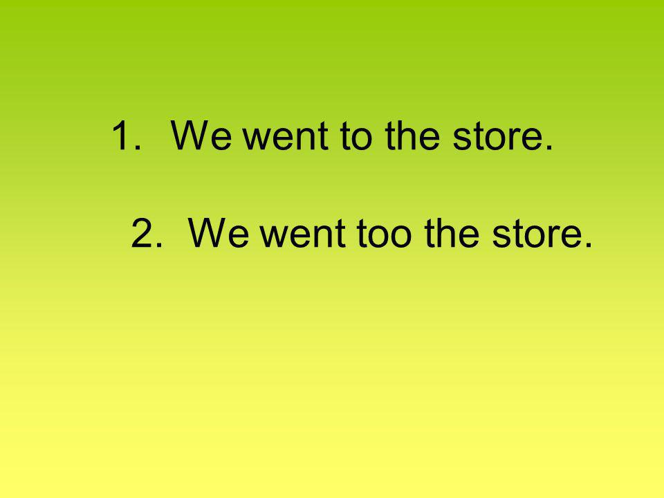 1.We went to the store. 2. We went too the store.