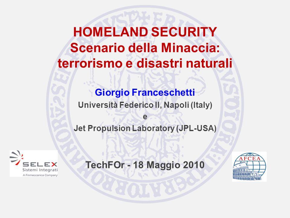 HOMELAND SECURITY Scenario della Minaccia: terrorismo e disastri naturali Giorgio Franceschetti Università Federico II, Napoli (Italy) e Jet Propulsion Laboratory (JPL-USA) TechFOr - 18 Maggio 2010