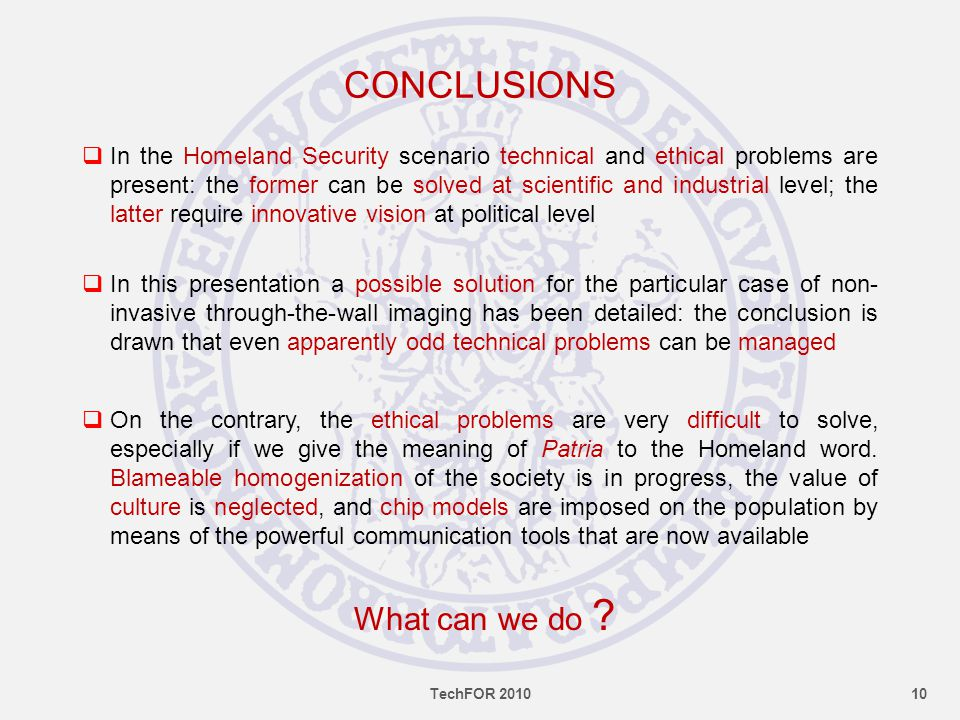 CONCLUSIONS  In the Homeland Security scenario technical and ethical problems are present: the former can be solved at scientific and industrial level; the latter require innovative vision at political level  In this presentation a possible solution for the particular case of non- invasive through-the-wall imaging has been detailed: the conclusion is drawn that even apparently odd technical problems can be managed  On the contrary, the ethical problems are very difficult to solve, especially if we give the meaning of Patria to the Homeland word.