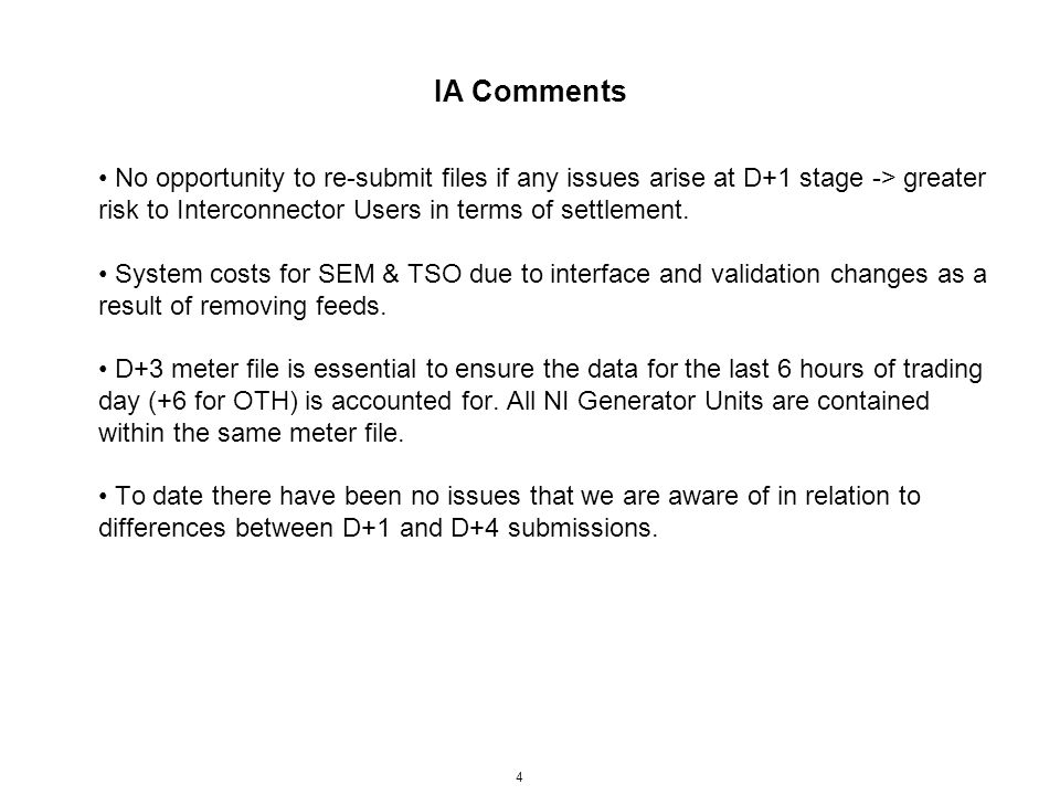 IA Comments 4 No opportunity to re-submit files if any issues arise at D+1 stage -> greater risk to Interconnector Users in terms of settlement. Syste