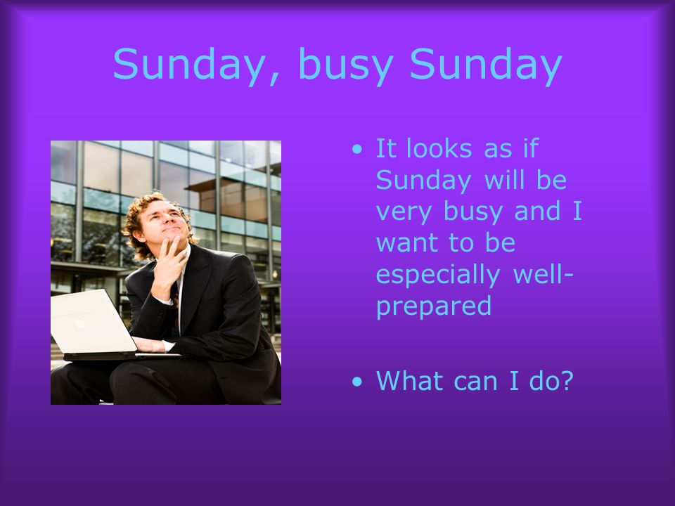 Sunday, busy Sunday It looks as if Sunday will be very busy and I want to be especially well- prepared What can I do