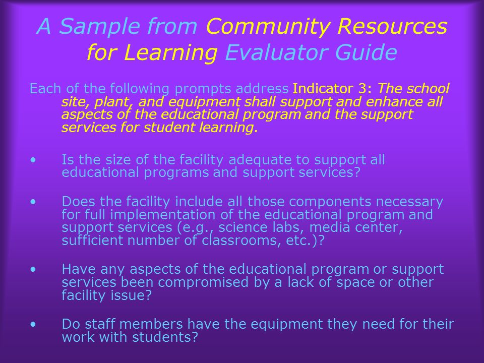 A Sample from Community Resources for Learning Evaluator Guide Each of the following prompts address Indicator 3: The school site, plant, and equipment shall support and enhance all aspects of the educational program and the support services for student learning.