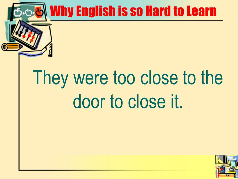 Why English is so Hard to Learn They were too close to the door to close it.